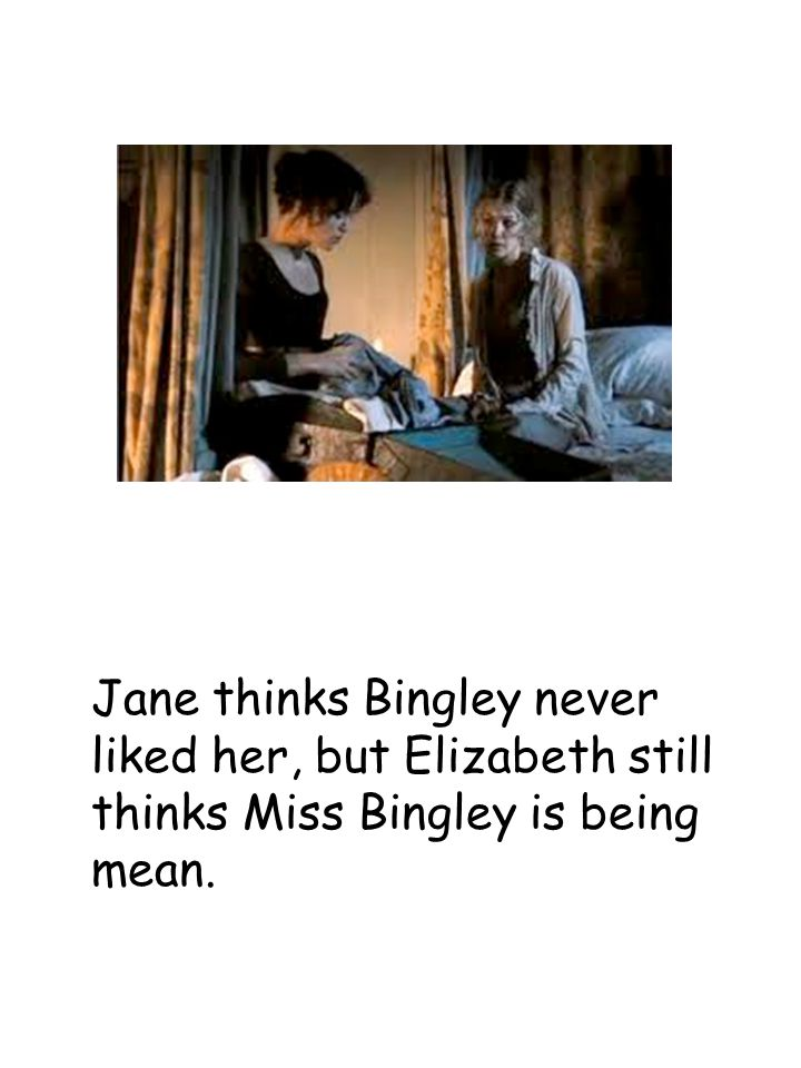Jane thinks Bingley never liked her, but Elizabeth still thinks Miss Bingley is being mean.
