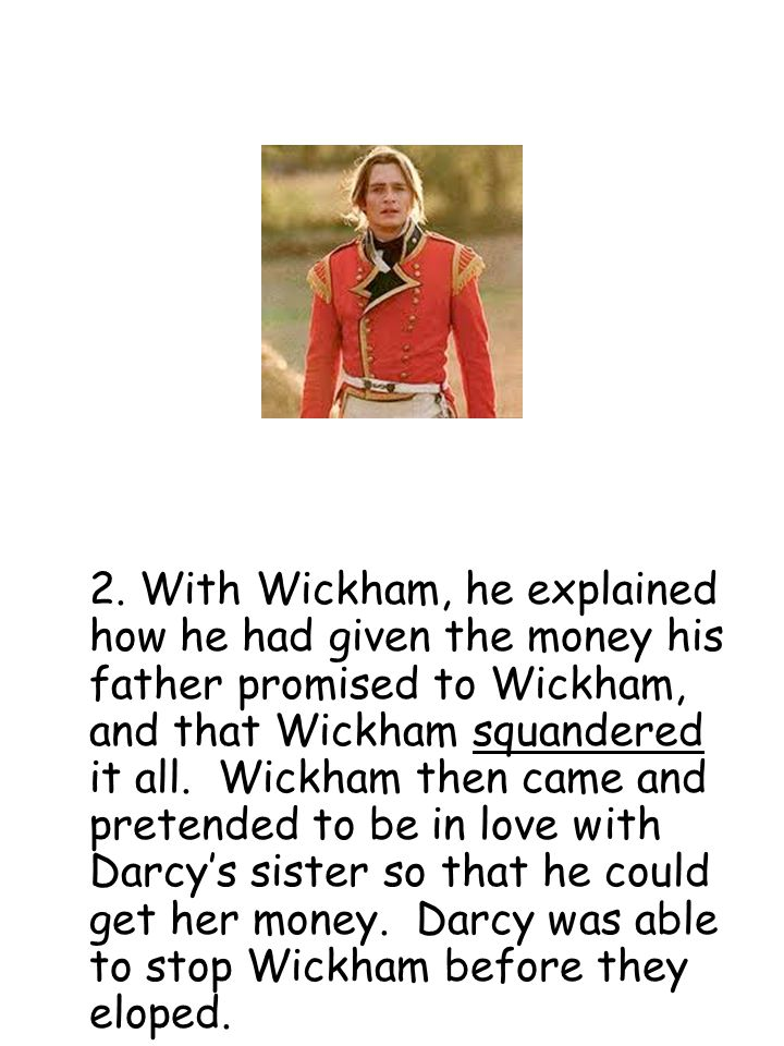2. With Wickham, he explained how he had given the money his father promised to Wickham, and that Wickham squandered it all. Wickham then came and pre