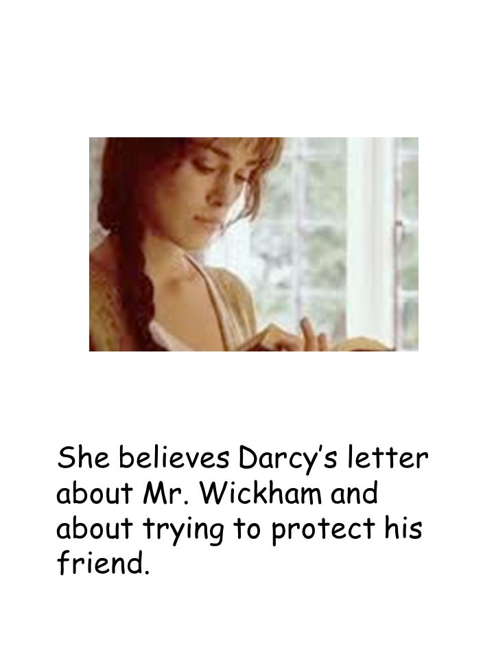 She believes Darcy's letter about Mr. Wickham and about trying to protect his friend.