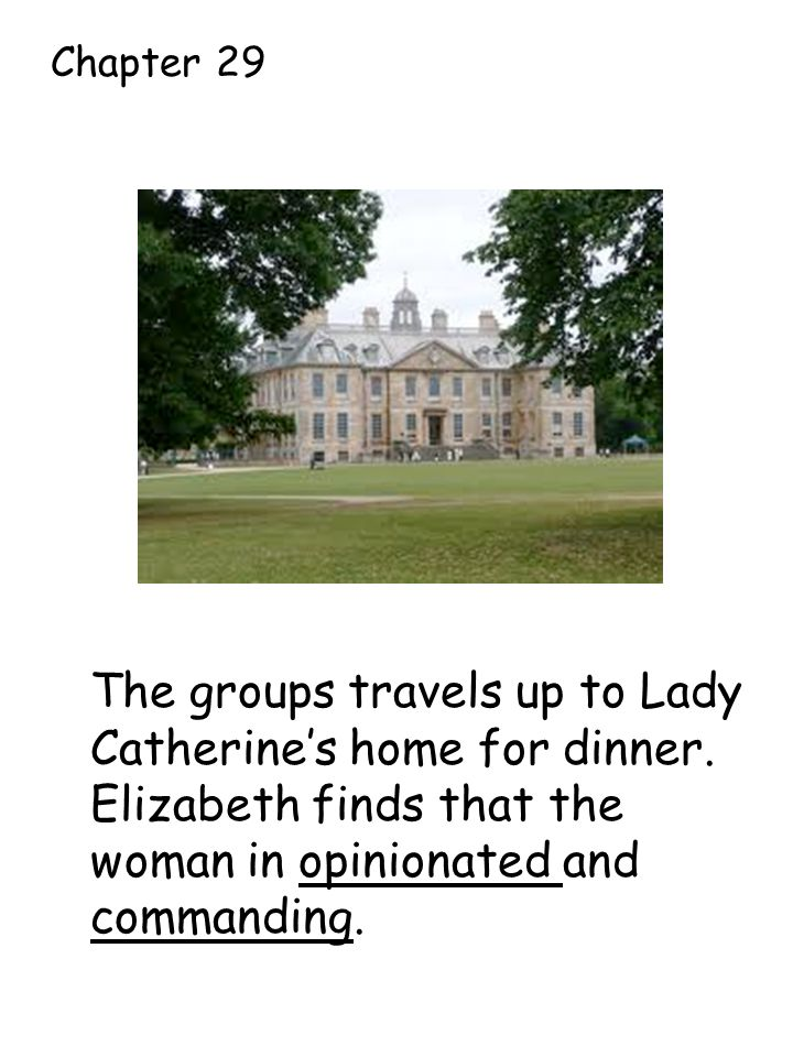 The groups travels up to Lady Catherine's home for dinner.