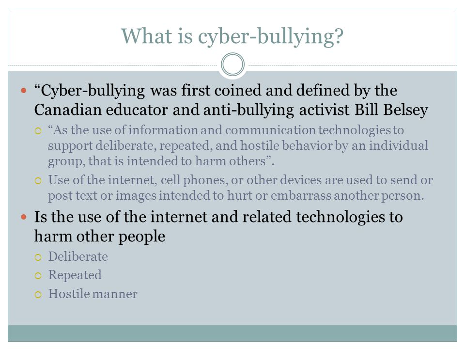 Different forms of Cyber-Bullying Sending mean messages or threats to a person s email account or cell phone Spreading rumors online or through texts Posting hurtful or threatening messages on social networking sites or web pages Stealing a person s account information to break into their account and send damaging messages Pretending to be someone else online to hurt another person Taking unflattering pictures of a person and spreading them through cell phones or the Internet Sexting, or circulating sexually suggestive pictures or messages about a person