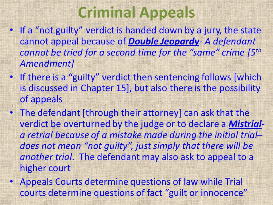 "Criminal Appeals If a ""not guilty"" verdict is handed down by a jury, the state cannot appeal because of Double Jeopardy- A defendant cannot be tried f"