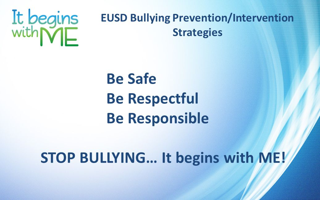 EUSD Bullying Prevention/Intervention Strategies Be Safe Be Respectful Be Responsible STOP BULLYING… It begins with ME!