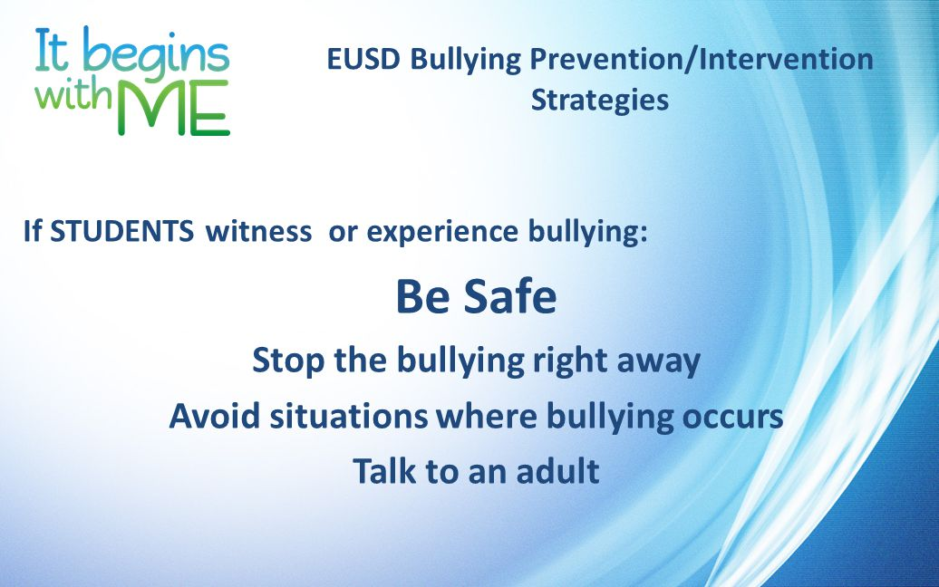 EUSD Bullying Prevention/Intervention Strategies If STUDENTS witness or experience bullying: Be Safe Stop the bullying right away Avoid situations where bullying occurs Talk to an adult