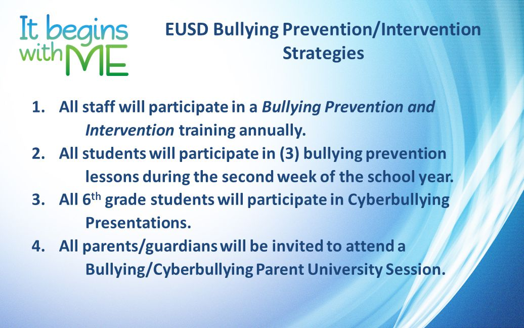 EUSD Bullying Prevention/Intervention Strategies If STAFF witness or hear about bullying taking place: 1.stop the behavior 2.name the behavior 3.remind students of school expectations 4.talk with the target and aggressor separately 5.notify site administrator through the EUSD online bullying reporting system.
