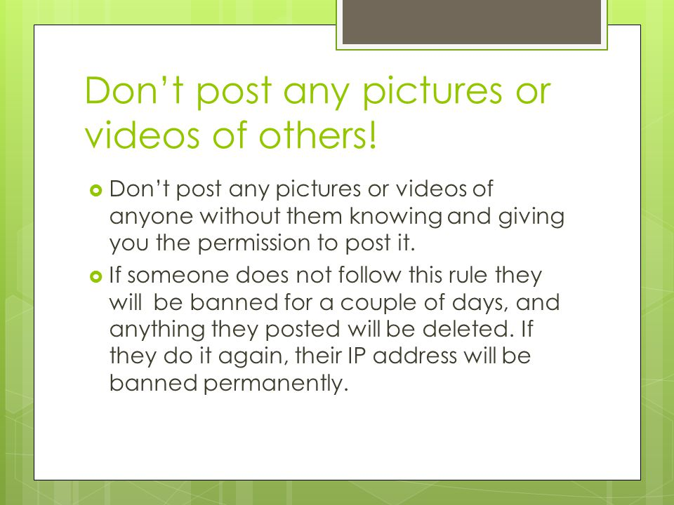 Don't post any pictures or videos of others!  Don't post any pictures or videos of anyone without them knowing and giving you the permission to post