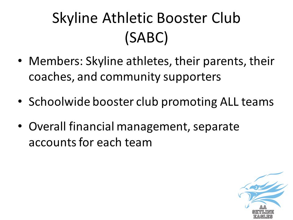 Skyline Athletic Booster Club (SABC) Members: Skyline athletes, their parents, their coaches, and community supporters Schoolwide booster club promoting ALL teams Overall financial management, separate accounts for each team