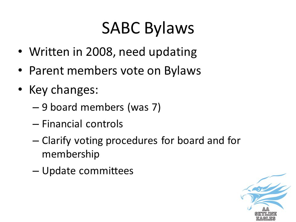 SABC Bylaws Written in 2008, need updating Parent members vote on Bylaws Key changes: – 9 board members (was 7) – Financial controls – Clarify voting procedures for board and for membership – Update committees