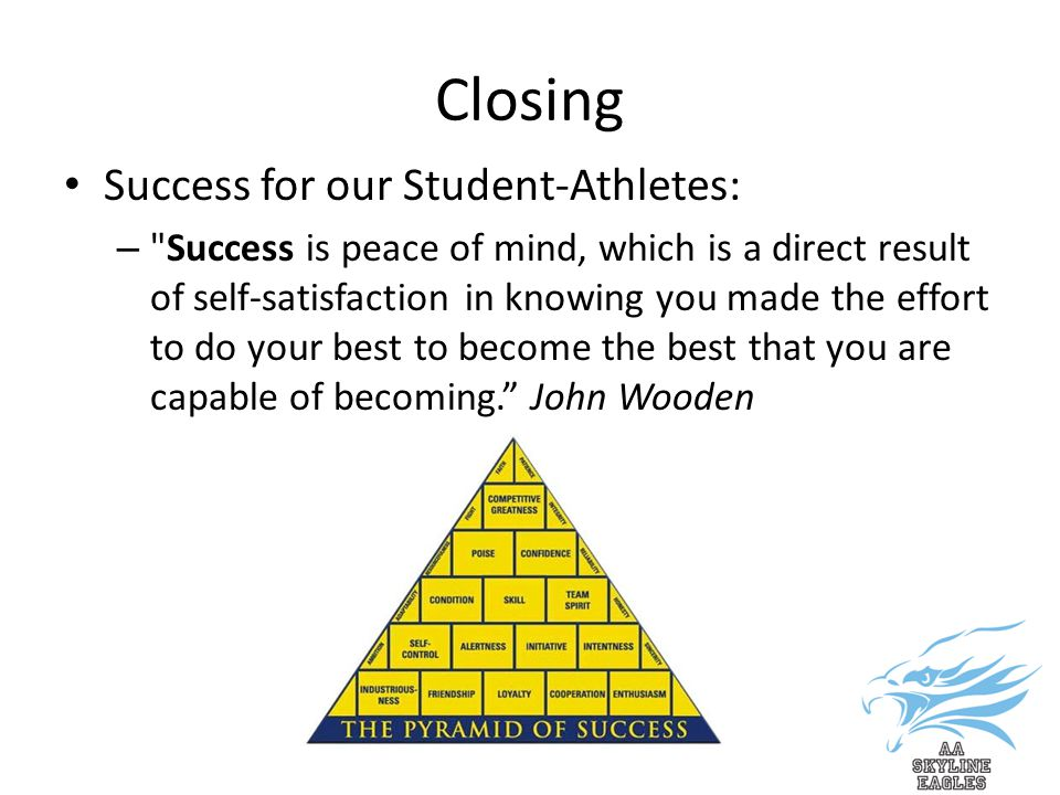 Closing Success for our Student-Athletes: – Success is peace of mind, which is a direct result of self-satisfaction in knowing you made the effort to do your best to become the best that you are capable of becoming. John Wooden