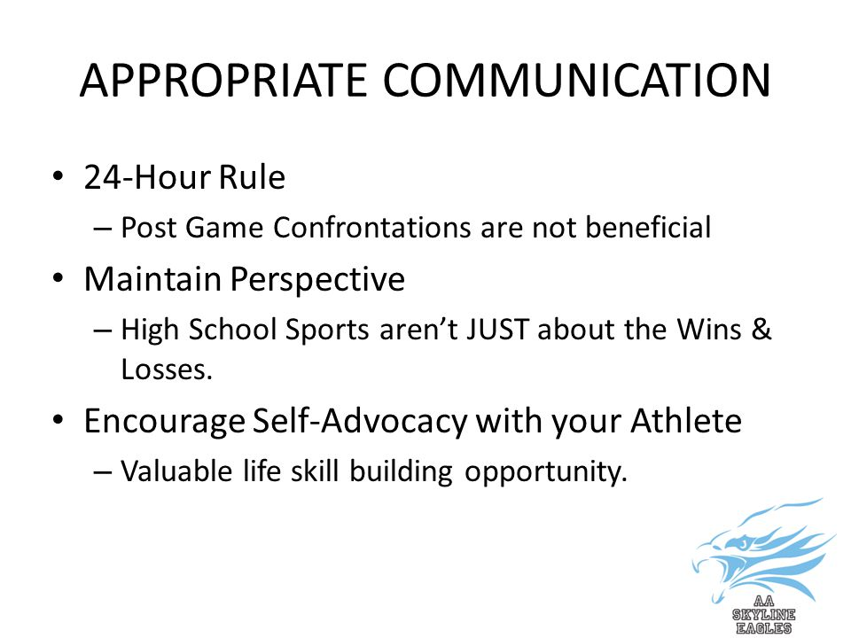 APPROPRIATE COMMUNICATION 24-Hour Rule – Post Game Confrontations are not beneficial Maintain Perspective – High School Sports aren't JUST about the Wins & Losses.