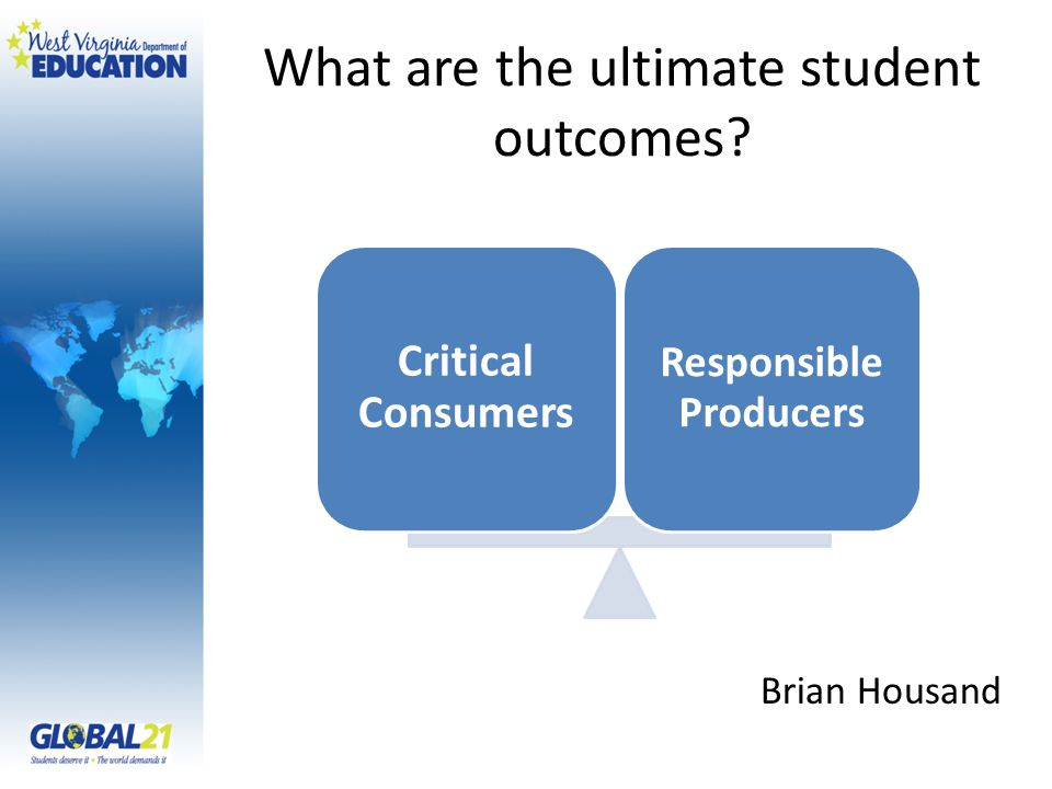Critical Consumers Responsible Producers What are the ultimate student outcomes? Brian Housand