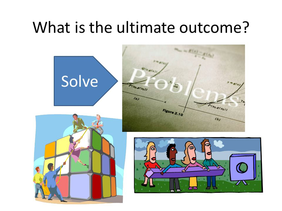 What is the ultimate outcome? Solve