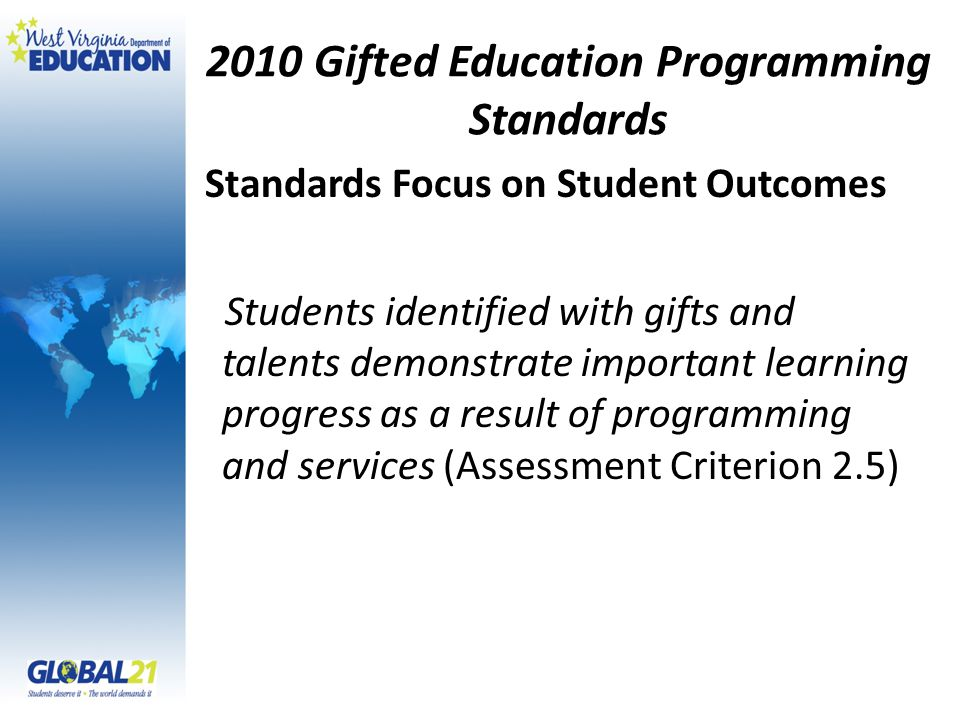 2010 Gifted Education Programming Standards Students identified with gifts and talents demonstrate important learning progress as a result of programming and services (Assessment Criterion 2.5) Standards Focus on Student Outcomes