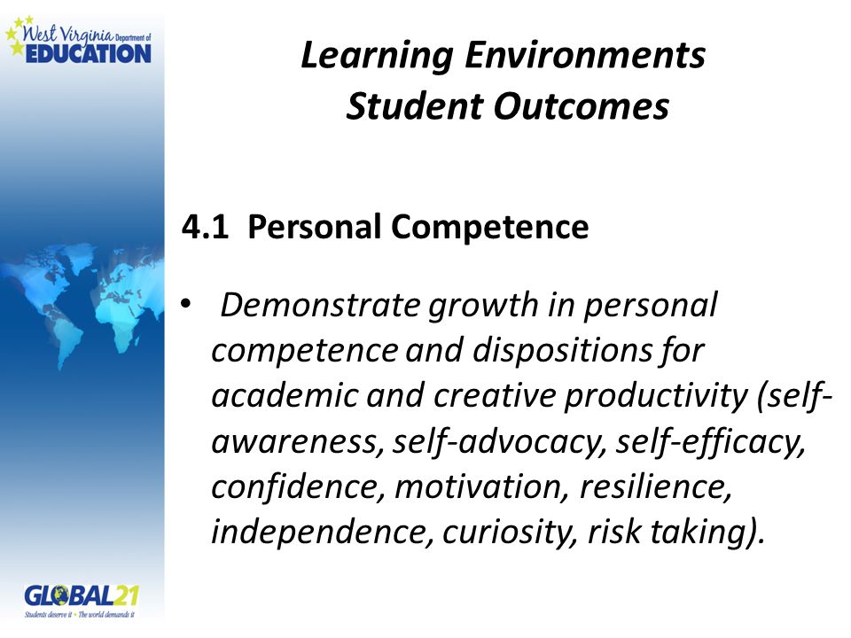 Learning Environments Student Outcomes Demonstrate growth in personal competence and dispositions for academic and creative productivity (self- awareness, self-advocacy, self-efficacy, confidence, motivation, resilience, independence, curiosity, risk taking).