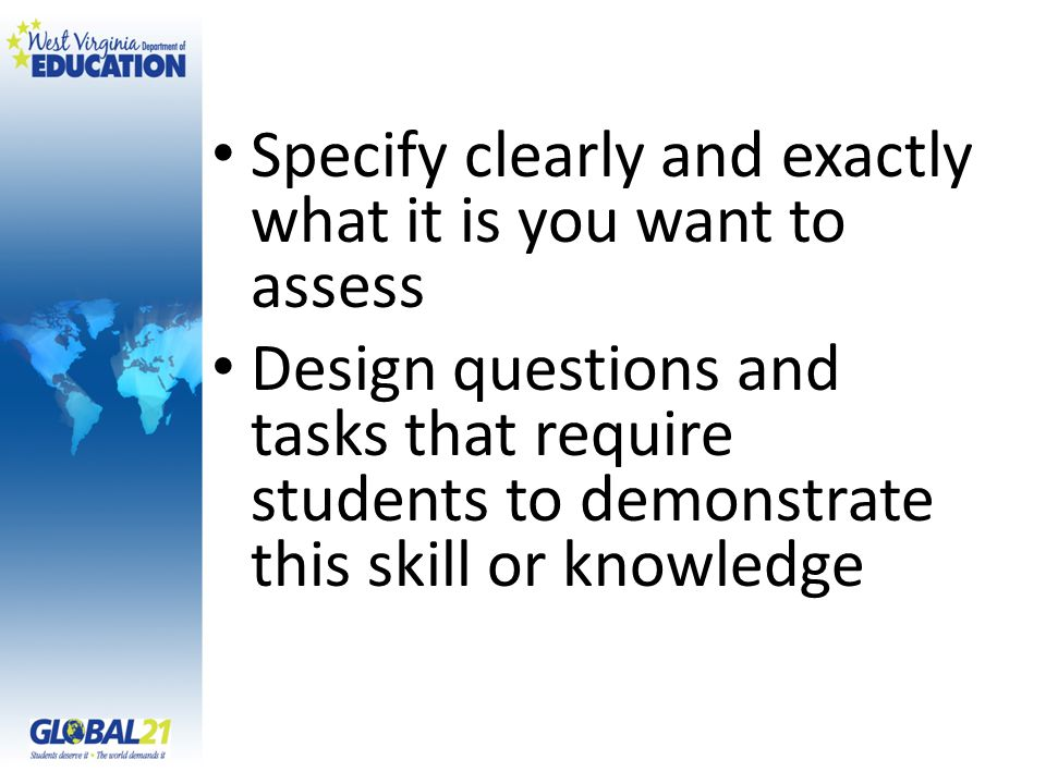 Specify clearly and exactly what it is you want to assess Design questions and tasks that require students to demonstrate this skill or knowledge