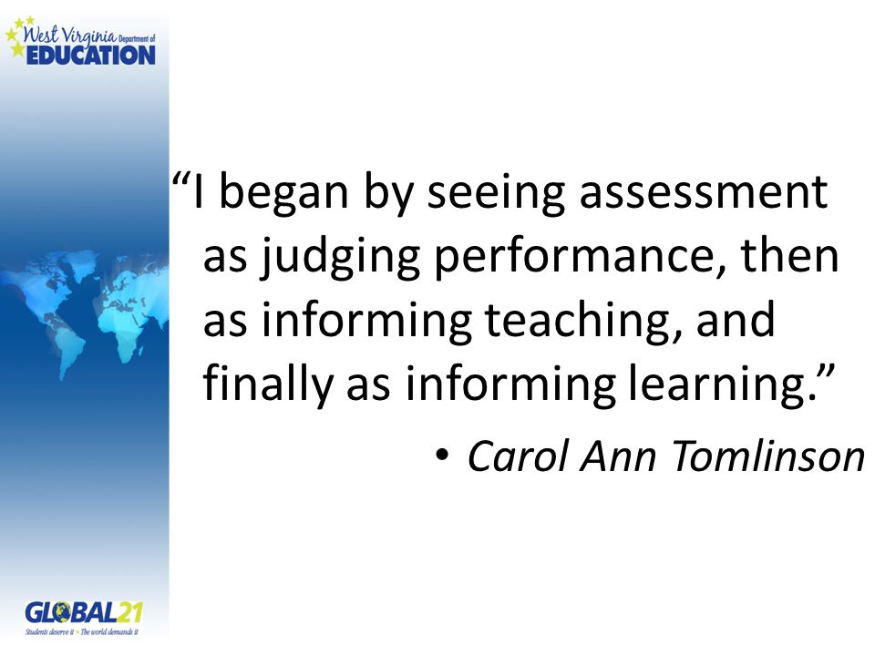 I began by seeing assessment as judging performance, then as informing teaching, and finally as informing learning. Carol Ann Tomlinson