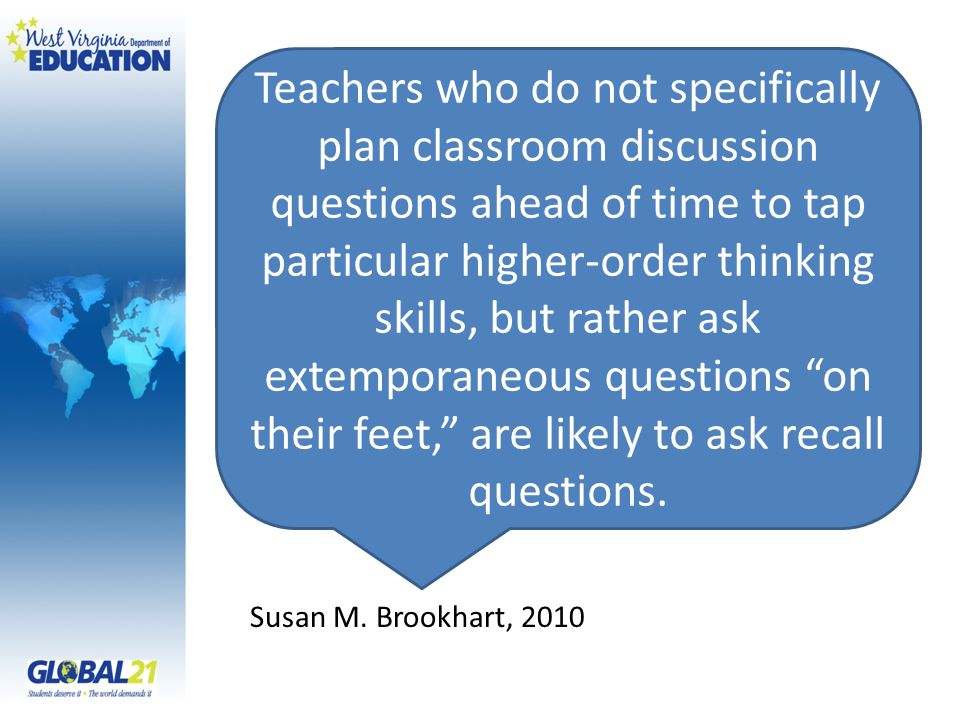 Teachers who do not specifically plan classroom discussion questions ahead of time to tap particular higher-order thinking skills, but rather ask extemporaneous questions on their feet, are likely to ask recall questions.