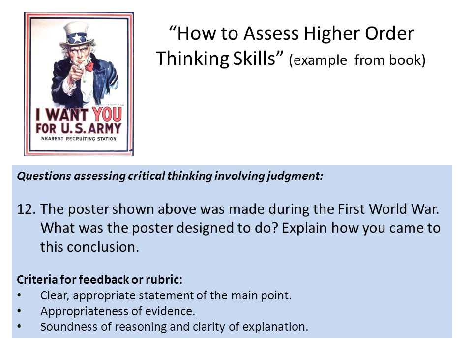 How to Assess Higher Order Thinking Skills (example from book) Questions assessing critical thinking involving judgment: 12.The poster shown above was made during the First World War.