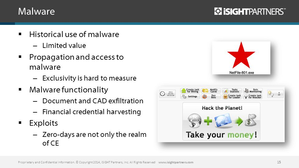 Malware  Historical use of malware – Limited value  Propagation and access to malware – Exclusivity is hard to measure  Malware functionality – Document and CAD exfiltration – Financial credential harvesting  Exploits – Zero-days are not only the realm of CE Proprietary and Confidential Information.