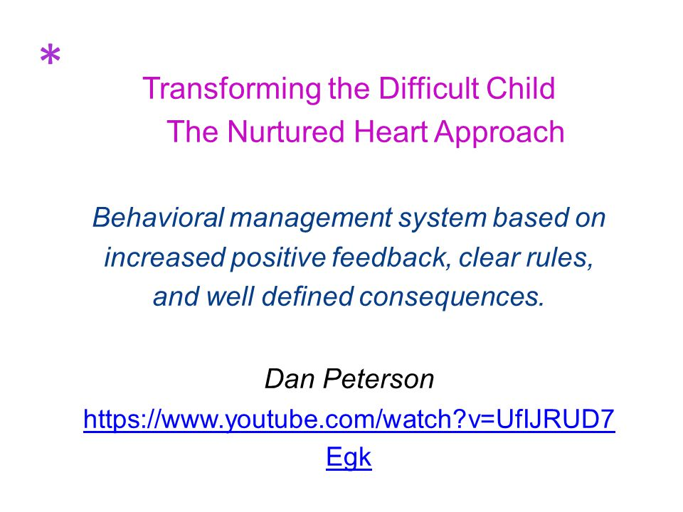 Transforming the Difficult Child The Nurtured Heart Approach Behavioral management system based on increased positive feedback, clear rules, and well defined consequences.