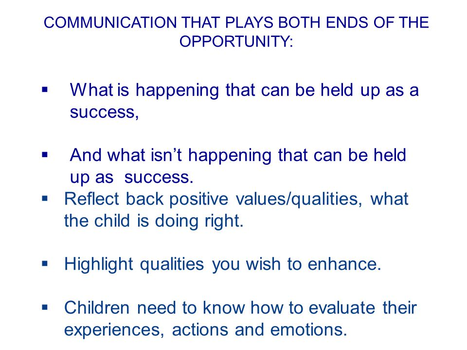 COMMUNICATION THAT PLAYS BOTH ENDS OF THE OPPORTUNITY:  What is happening that can be held up as a success,  And what isn't happening that can be held up as success.