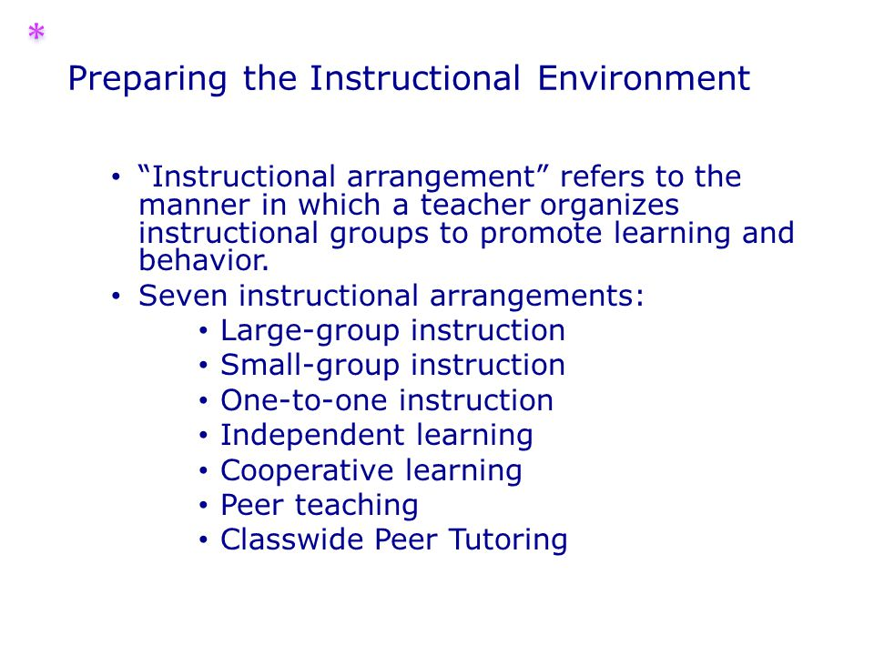 Preparing the Instructional Environment Instructional arrangement refers to the manner in which a teacher organizes instructional groups to promote learning and behavior.