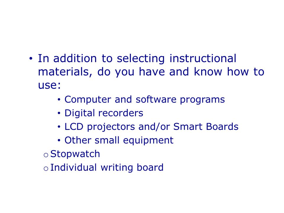 In addition to selecting instructional materials, do you have and know how to use: Computer and software programs Digital recorders LCD projectors and/or Smart Boards Other small equipment o Stopwatch o Individual writing board
