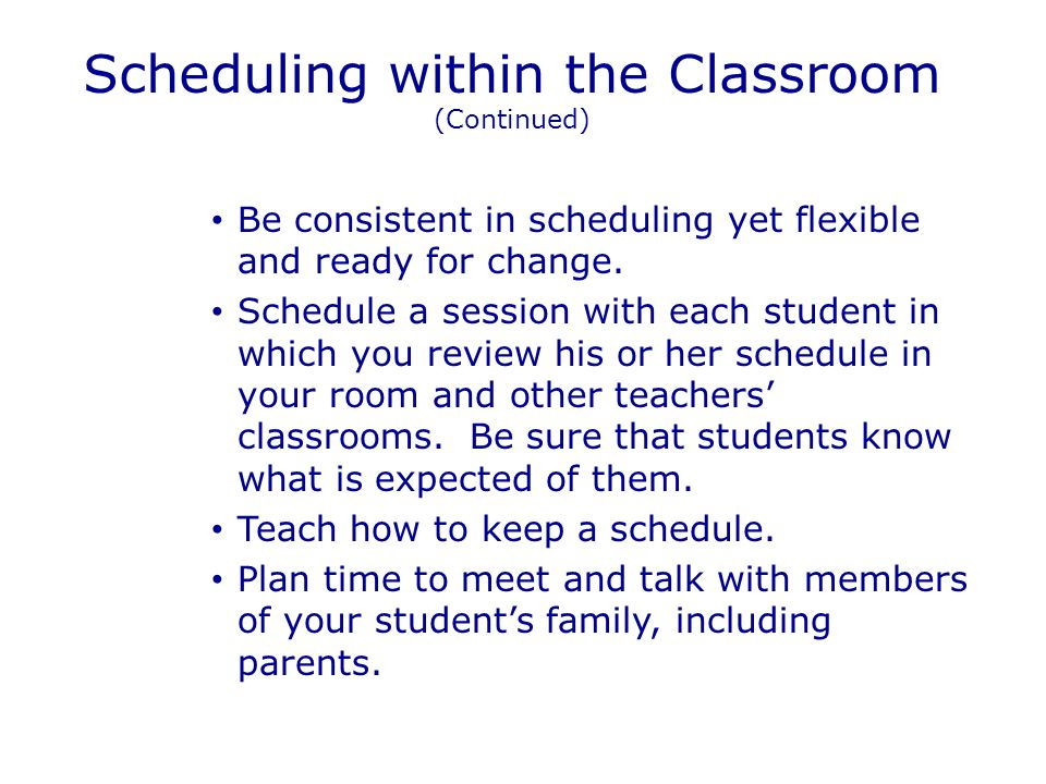 Scheduling within the Classroom (Continued) Be consistent in scheduling yet flexible and ready for change.