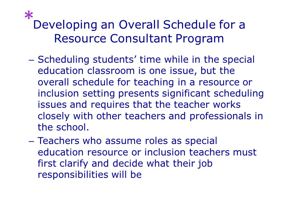 Developing an Overall Schedule for a Resource Consultant Program – Scheduling students' time while in the special education classroom is one issue, but the overall schedule for teaching in a resource or inclusion setting presents significant scheduling issues and requires that the teacher works closely with other teachers and professionals in the school.