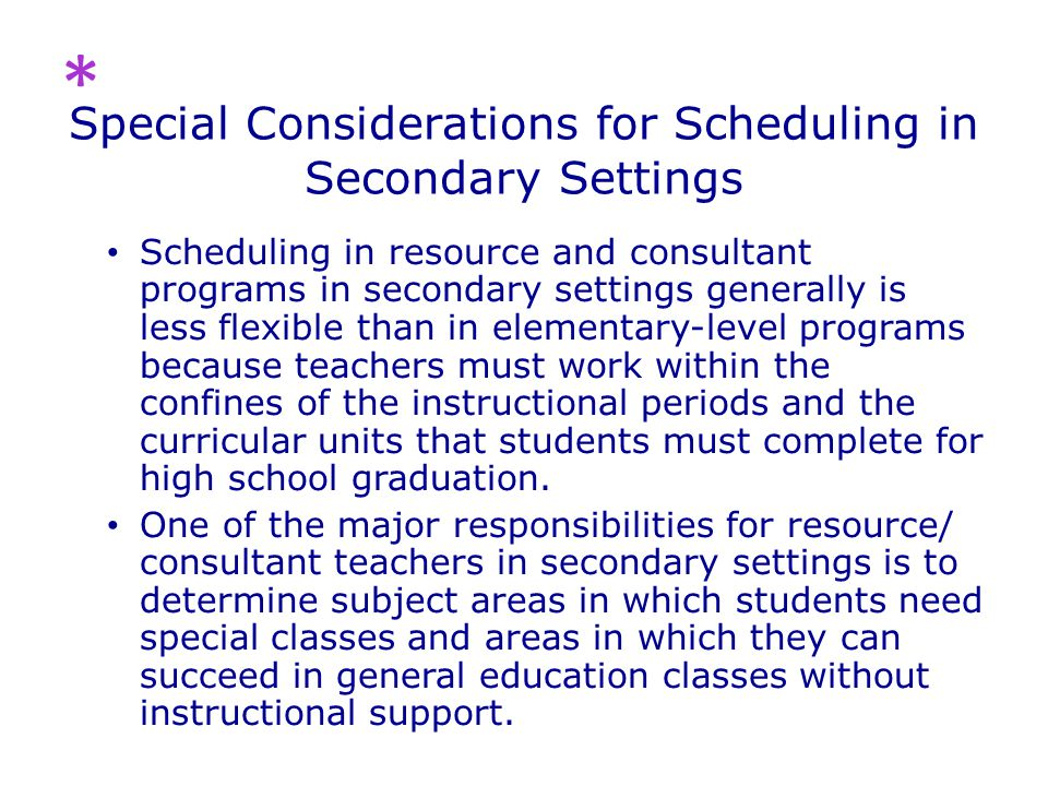 Special Considerations for Scheduling in Secondary Settings Scheduling in resource and consultant programs in secondary settings generally is less flexible than in elementary-level programs because teachers must work within the confines of the instructional periods and the curricular units that students must complete for high school graduation.