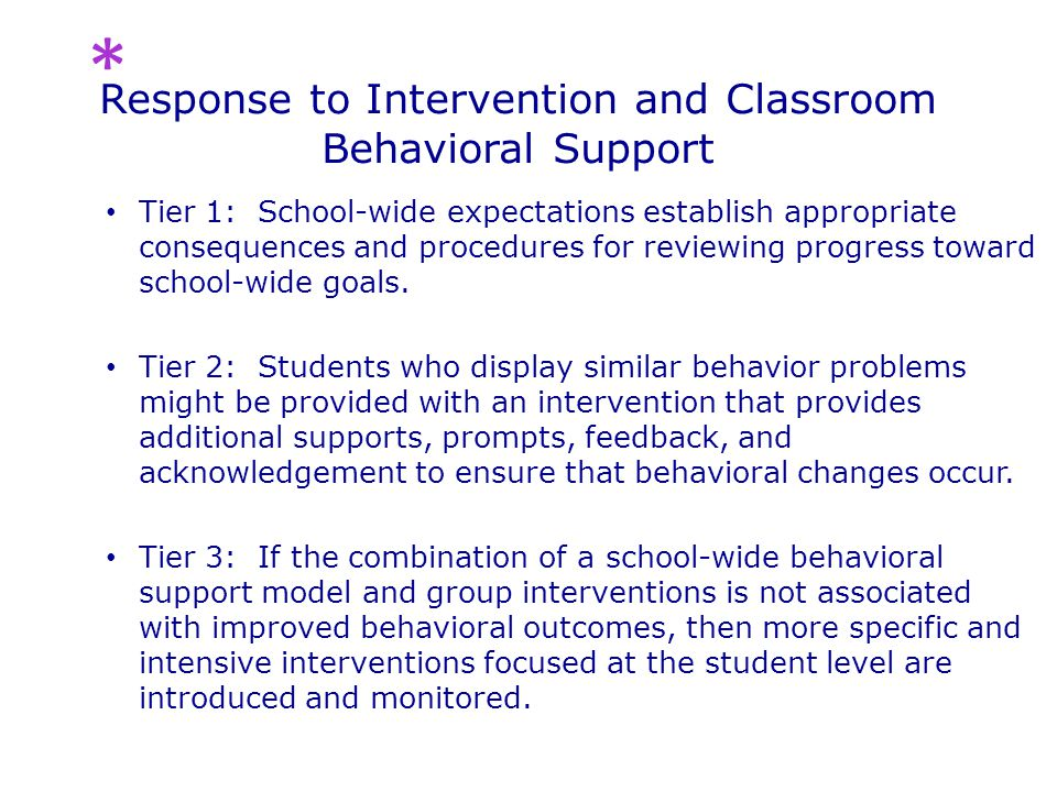 Response to Intervention and Classroom Behavioral Support Tier 1: School-wide expectations establish appropriate consequences and procedures for reviewing progress toward school-wide goals.