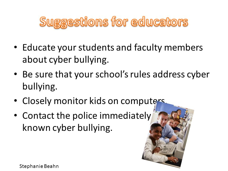Educate your students and faculty members about cyber bullying.