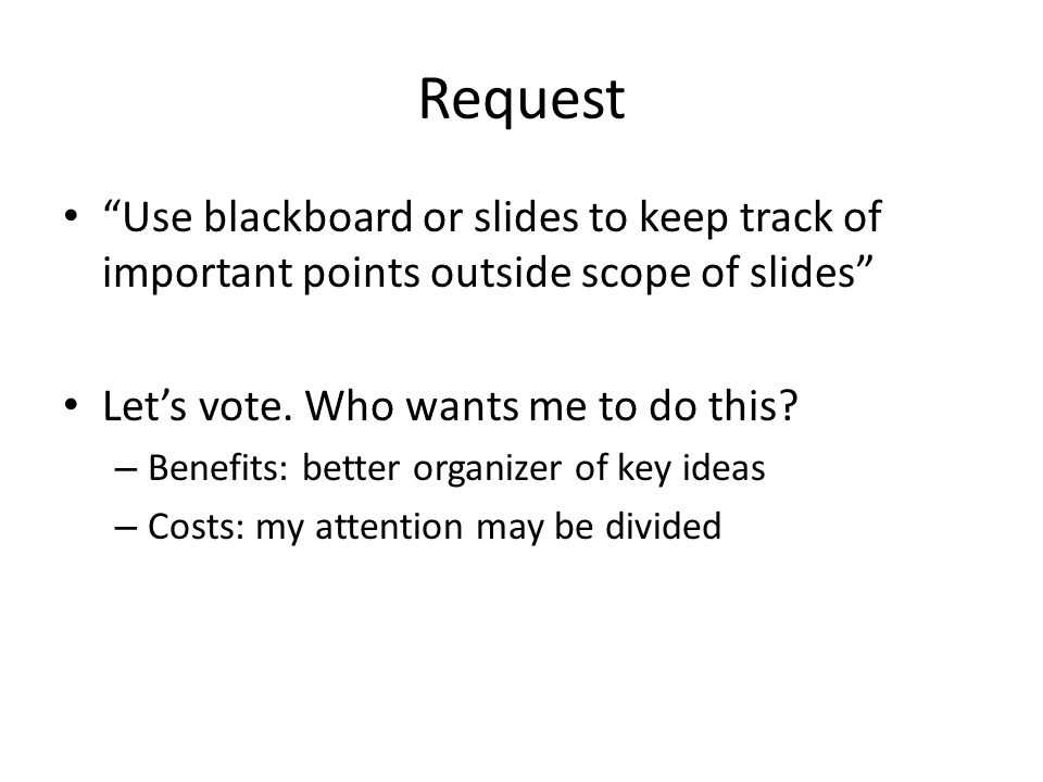 Request Use blackboard or slides to keep track of important points outside scope of slides Let's vote.