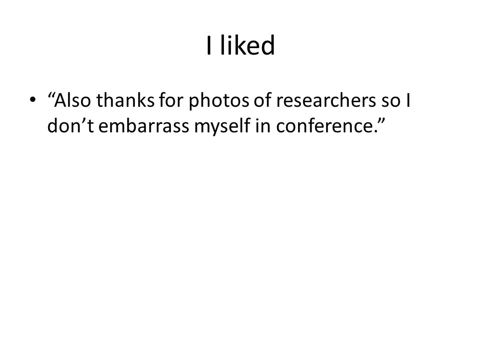 I liked Also thanks for photos of researchers so I don't embarrass myself in conference.