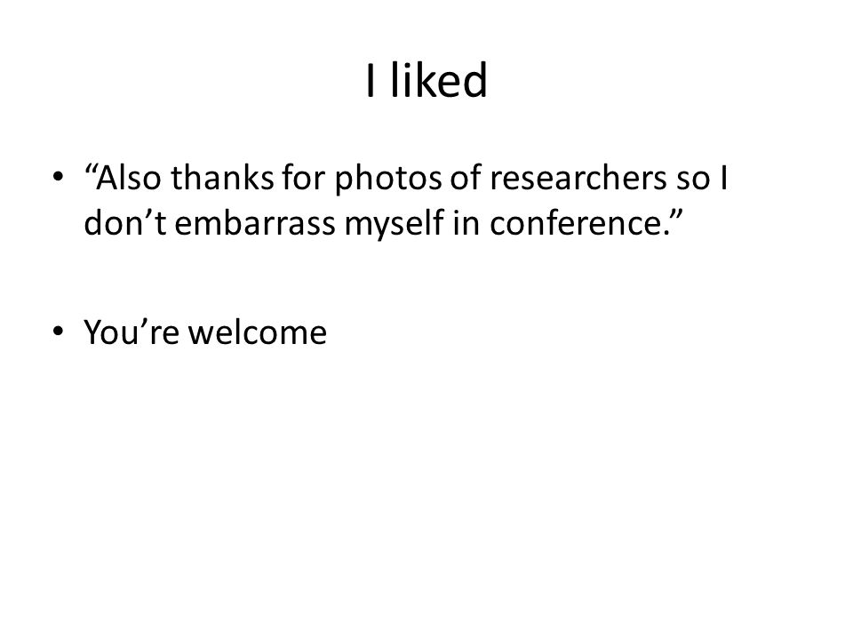 I liked Also thanks for photos of researchers so I don't embarrass myself in conference. You're welcome