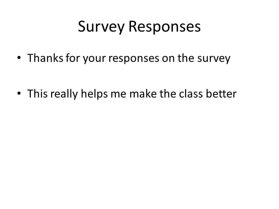 Survey Responses Thanks for your responses on the survey This really helps me make the class better