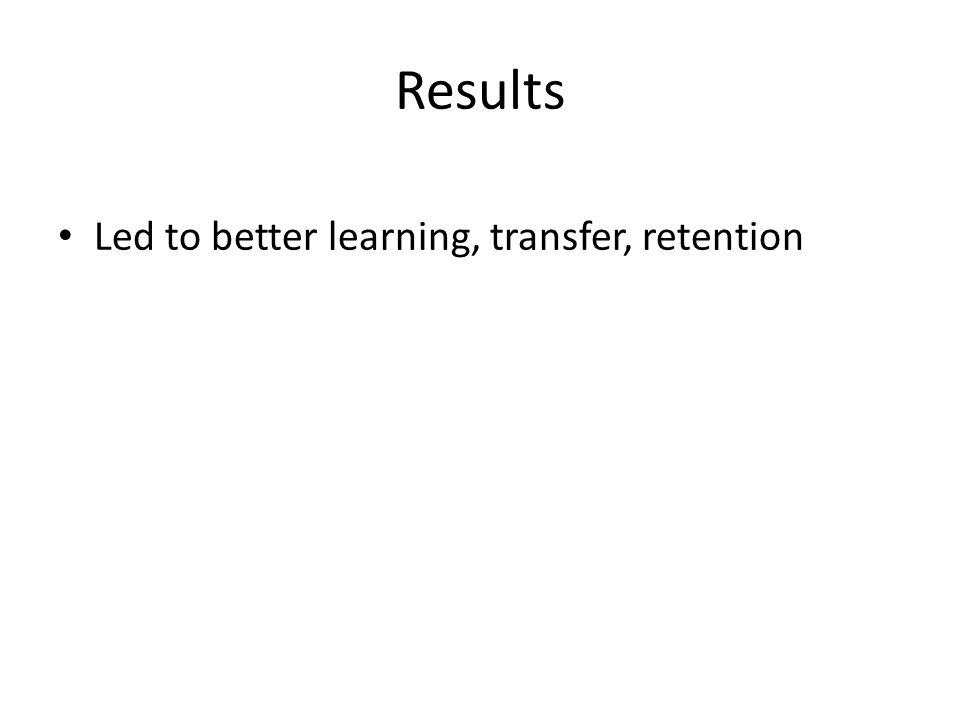 Results Led to better learning, transfer, retention