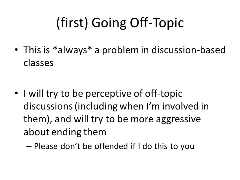 (first) Going Off-Topic This is *always* a problem in discussion-based classes I will try to be perceptive of off-topic discussions (including when I'm involved in them), and will try to be more aggressive about ending them – Please don't be offended if I do this to you