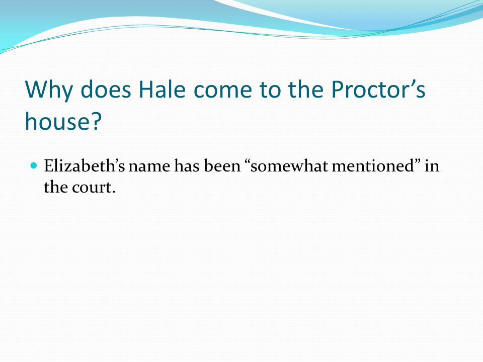 "Why does Hale come to the Proctor's house? Elizabeth's name has been ""somewhat mentioned"" in the court."