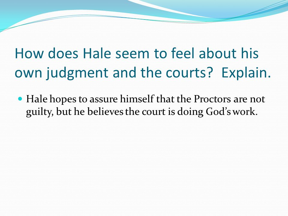 How does Hale seem to feel about his own judgment and the courts? Explain. Hale hopes to assure himself that the Proctors are not guilty, but he belie