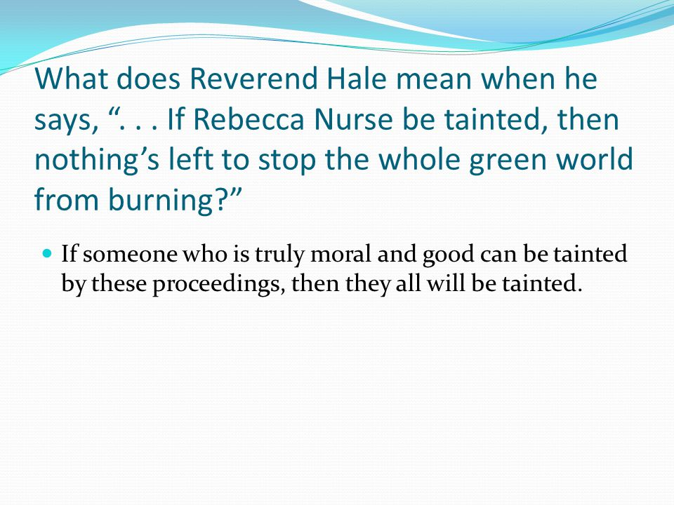 "What does Reverend Hale mean when he says, ""... If Rebecca Nurse be tainted, then nothing's left to stop the whole green world from burning?"" If someo"