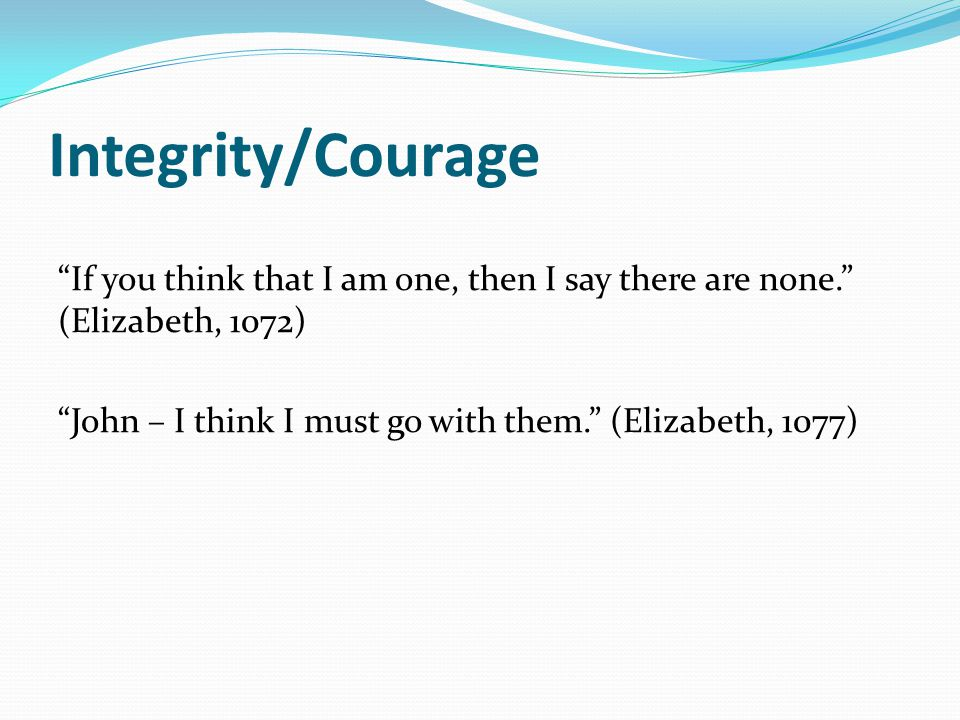 "Integrity/Courage ""If you think that I am one, then I say there are none."" (Elizabeth, 1072) ""John – I think I must go with them."" (Elizabeth, 1077)"