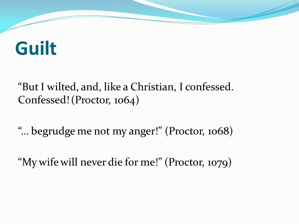 "Guilt ""But I wilted, and, like a Christian, I confessed. Confessed! (Proctor, 1064) ""… begrudge me not my anger!"" (Proctor, 1068) ""My wife will never"
