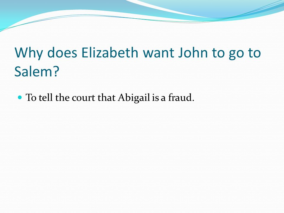 Why does Elizabeth want John to go to Salem? To tell the court that Abigail is a fraud.