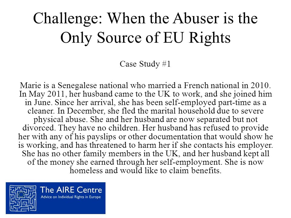 Challenge: When the Abuser is the Only Source of EU Rights Case Study #1 Marie is a Senegalese national who married a French national in 2010. In May