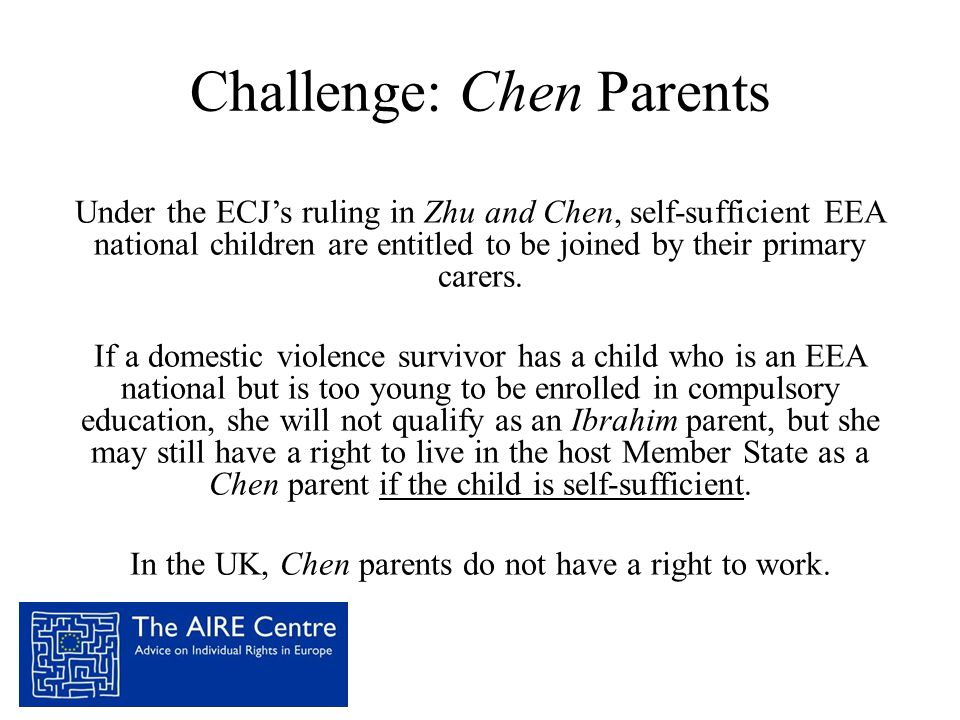 Challenge: Chen Parents Under the ECJ's ruling in Zhu and Chen, self-sufficient EEA national children are entitled to be joined by their primary carer