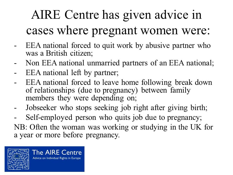 AIRE Centre has given advice in cases where pregnant women were: -EEA national forced to quit work by abusive partner who was a British citizen; -Non