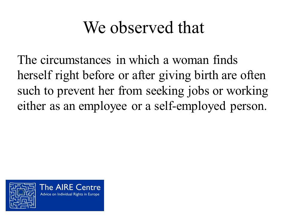 We observed that The circumstances in which a woman finds herself right before or after giving birth are often such to prevent her from seeking jobs o