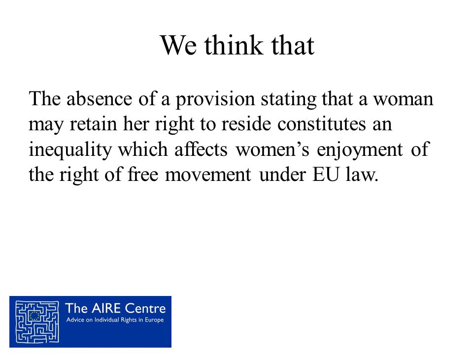 We think that The absence of a provision stating that a woman may retain her right to reside constitutes an inequality which affects women's enjoyment