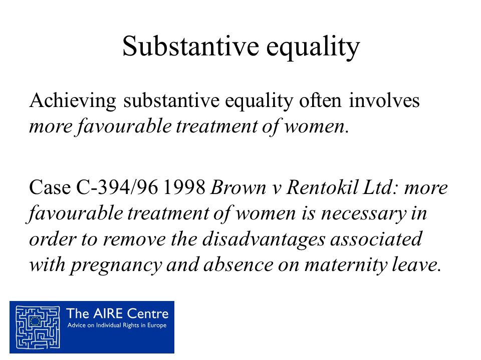 Substantive equality Achieving substantive equality often involves more favourable treatment of women. Case C-394/96 1998 Brown v Rentokil Ltd: more f